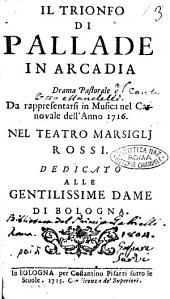 Il trionfo di Pallade in Arcadia drama pastorale da rappresentarsi in musica nel carnovale dell'anno 1716. Nel teatro Marsiglj Rossi. Dedicato alle gentilissime dame di Bologna