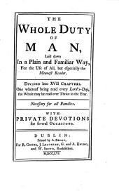 The Whole Duty of Man, Laid Down in a Plain and Familiar Way, for the Use of All ... With Private Devotions for Several Occasions