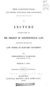 The Constitution, Its Origin, Function and Authority: A Lecture Introductory to the Subject of Constitutional Law, Delivered Before the Law School of Harvard University
