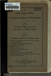 Origin, Objects and Plans of the National Committee for Mental Hygiene: The Mental Hygiene Movement; State Societies for Mental Hygiene; Information Regarding the Problem of Mental Health and the Care of the Insane ...