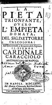 La pieta trionfante, ouero l'empieta domata, del sig. D. Ettorre Calcolona. All'eminentiss. ... cardinale Caracciolo arciuecouo di Napoli