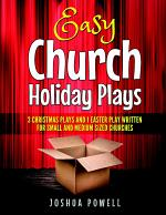 Easy Church Holiday Plays: 3 Christmas Plays and 1 Easter Play Written Written for Small and Medium Sized Churches