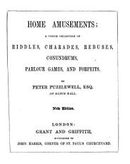 Home amusements  a choice collection of riddles  charades  rebuses  conundrums  parlour games  and forfeits     New edition PDF