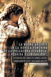 """""""La Madre Ausente En La Novela Femenina De La Posguerra Española: Pérdida Y Liberación"""".: (Estudio De Tres Obras De Carmen Laforet, Carmen Martín Gaite Y Ana María Matute)"""