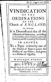 A Vindication of the Ordinations of the Church of England: In which it is Demonstrated that All the Essentials of Ordination, According to the Practice of the Primitive and Greek Churches, are Still Retained in Our Church. In Answer to a Paper Written by One of the Church of Rome to Prove the Nullity of Our Orders; and Given to a Person of Quality