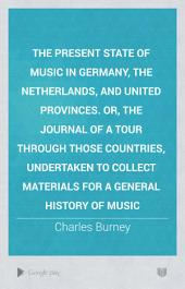 The Present State of Music in Germany, the Netherlands, and United Provinces: Or, the Journal of a Tour Through Those Countries, Undertaken to Collect Materials for a General History of Music. By Charles Burney, ... In Two Volumes. ...