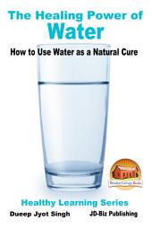 The Healing Power of Water - How to Use Water as a Natural Cure