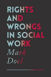 Rights and Wrongs in Social Work: Ethical and Practice Dilemmas