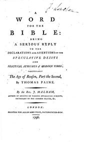 A Word for the Bible: Being a Serious Reply to the Declarations and Assertions of the Speculative Deists and Practical Atheists of Modern Times ; Particularly The Age of Reason, Part the Second, by Thomas Paine. By the Rev. J. Malham ..
