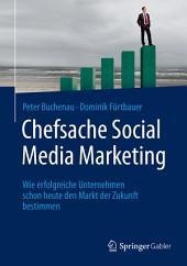 Chefsache Social Media Marketing: Wie erfolgreiche Unternehmen schon heute den Markt der Zukunft bestimmen
