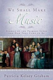 We Shall Make Music: Stories of the Primary Songs and how They Came to be