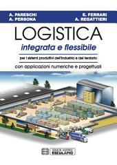 Logistica Integrata e Flessibile: Per i sistemi produttivi dell'industria e del terziario - Con applicazioni numeriche e progettuali