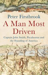 A Man Most Driven: Captain John Smith, Pocahontas and the Founding of America