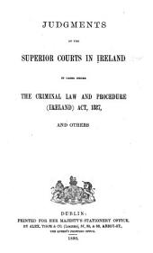 Judgments of the Superior Courts in Ireland in Cases Under the Criminal Law and Procedure (Ireland) Act, 1887, and Others