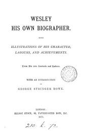 Wesley his own biographer, being illustrations of his character, labours, and achievements, from his own journals and letters [ed.] with an intr. by G.S. Rowe