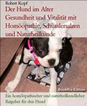 Der Hund im Alter - Gesundheit und Vitalität mit Homöopathie, Schüsslersalzen (Biochemie) und Naturheilkunde: Ein homöopathischer, biochemischer und naturheilkundlicher Ratgeber für den Hund