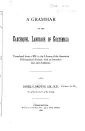 A Grammar of the Cakchiquel Language of Guatemala: Translated from a MS. in the Library of the American Philosophical Society, with an Introduction and Additions