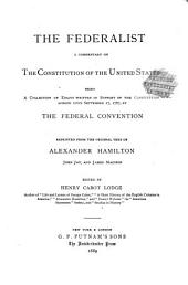The Federalist: A Commentary on the Constitution of the United States, Being a Collection of Essays Written in Support of the Constitution Agreed Upon Seeptember 17, 1787