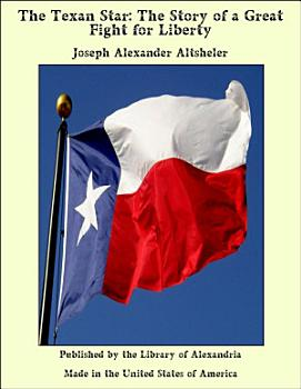The Texan Star  The Story of a Great Fight for Liberty PDF