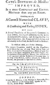 Cato's Distichs de Moribus Improved ... Containing not only a correct numerical clavis, with a construing and parsing index, but also a literal translation of Erasmus's Comment on each distich ... By J. Roberts ... The second edition
