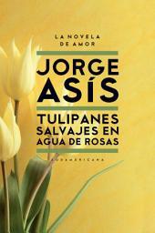 Tulipanes salvajes en agua de rosas: La novela de amor