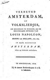 Verheugd Amsterdam, of Volksliedjes, om gezongen te worden, bij de heuchelijke intrede van Louis Napoleon, [...] alle op bekende melodyen