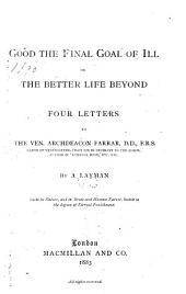 Good the Final Goal of Ill, Or, The Better Life Beyond: Four Letters to the Ven. Archdeacon Farrar ...