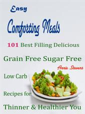 Easy Comforting Meals: 101 Best Filling Delicious Grain Free Sugar Free Low Carb Recipes for Thinner & Healthier You