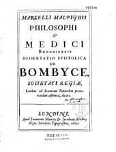Marcelli Malpighi philosophi & medici Bononiensis dissertatio epistolica de bombyce