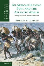 An African Slaving Port and the Atlantic World: Benguela and its Hinterland