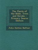 The Plants of the Bible  Trees and Shrubs   Primary Source Edition PDF