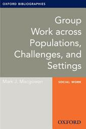 Group Work across Populations, Challenges, and Settings: Oxford Bibliographies Online Research Guide