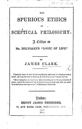 The Spurious Ethics of Sceptical Philosophy  a Critique on Mr  Holyoake s    Logic of Life     PDF