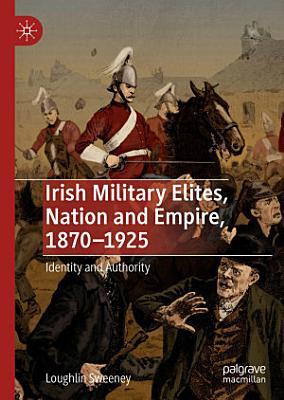 Irish Military Elites  Nation and Empire  1870   1925 PDF