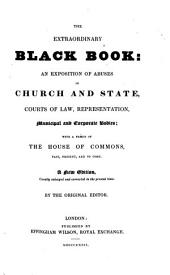 The Extraordinary Black Book: An Exposition of Abuses in Church and State, Courts of Law, Representation, Municipal and Corporate Bodies, with a Précis of the House of Commons, Past, Present, and to Come