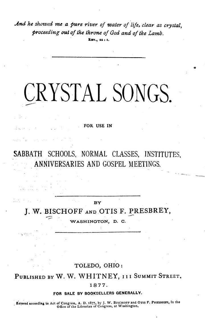 Crystal Songs, for Use in Sabbath Schools, Normal Classes, Institutes, Anniversaries and Gospel Meetings. By J.W. Bischoff and Otis F. Presbrey