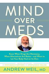 Mind Over Meds: Know When Drugs Are Necessary, When Alternatives Are Better – and When to Let Your Body Heal on Its Own