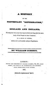 """A History of the Protestant """"reformation,"""" in England and Ireland: Showing how that Event Has Impoverished and Degraded the Main Body of the People in Those Countries. In a Series of Letters Addressed to All Sensible and Just Englishmen"""