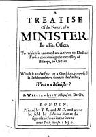 A Treatise of the Nature of a Minister  in all its offices  To which is annexed an answer to Doctor Forbes concerning the necessity of Bishops to ordain  etc PDF