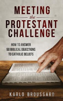 Meeting The Protestant Challenge  How To Answer 50 Biblical Objections To Catholic Beliefs