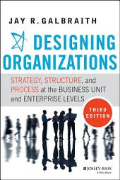Designing Organizations: Strategy, Structure, and Process at the Business Unit and Enterprise Levels, Edition 3