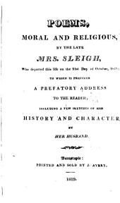 Poems, moral and religious, by the late mrs. Sleigh. To which is prefixed a prefatory address to the reader; including a few sketches of her history and character, by her husband [W. Sleigh].