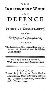 The Independent Whig, Or, A Defence of Primitive Christianity and of Our Ecclesiastical Establishment Against the Exorbitant Claims and Encroachments of Fanatical and Disaffected Clergymen: Volume 1