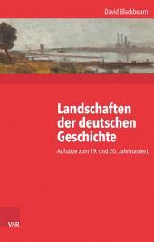 Landschaften der deutschen Geschichte: Aufsätze zum 19. und 20. Jahrhundert