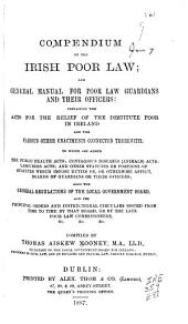 Compendium of the Irish Poor Law: And General Manual for Poor Law Guardians and Their Officers : Containing the Acts for the Relief of the Destitute Poor in Ireland and the Various Other Enactments Connected Therewith ...