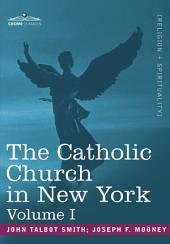 The Catholic Church in New York: A History of the New York Diocese from Its Establishment in 1808 to the Present Time, Volume 1