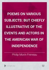 Poems on Various Subjects: But Chiefly Illustrative of the Events and Actors in the American War of Independence