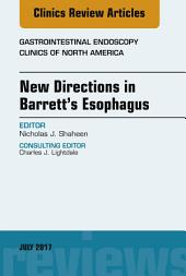 New Directions in Barrett's Esophagus, An Issue of Gastrointestinal Endoscopy Clinics E-Book