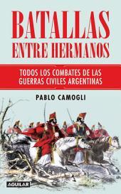 Batallas entre hermanos: Todos los combates de las guerras civiles argentinas