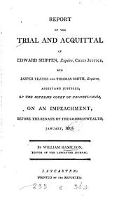 Report of the Trial and Acquittal of Edward Shippen, Esquire, Chief Justice, and Jasper Yeates and Thomas Smith, Esquires, Assistant Justices: Of the Supreme Court of Pennsylvania, on an Impeachment, Before the Senate of the Commonwealth, January, 1805